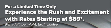 For a Limited Time Only,                                            Experience the Rush and                                            Excitement with Rates Starting                                            at $89*. Per adult, per night,                                            tax inclusive.