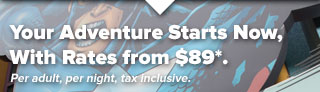 Your Adventure Starts Now, And Starts From $89*. Per adult, per night, tax inclusive.