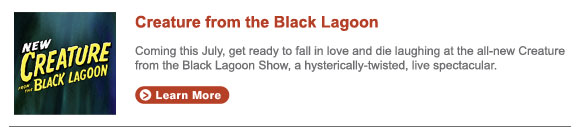 Coming this July, get ready to fall in love and die laughing at  the all-new Creature from the Black Lagoon Show, a hysterically-twisted,  live spectacular.